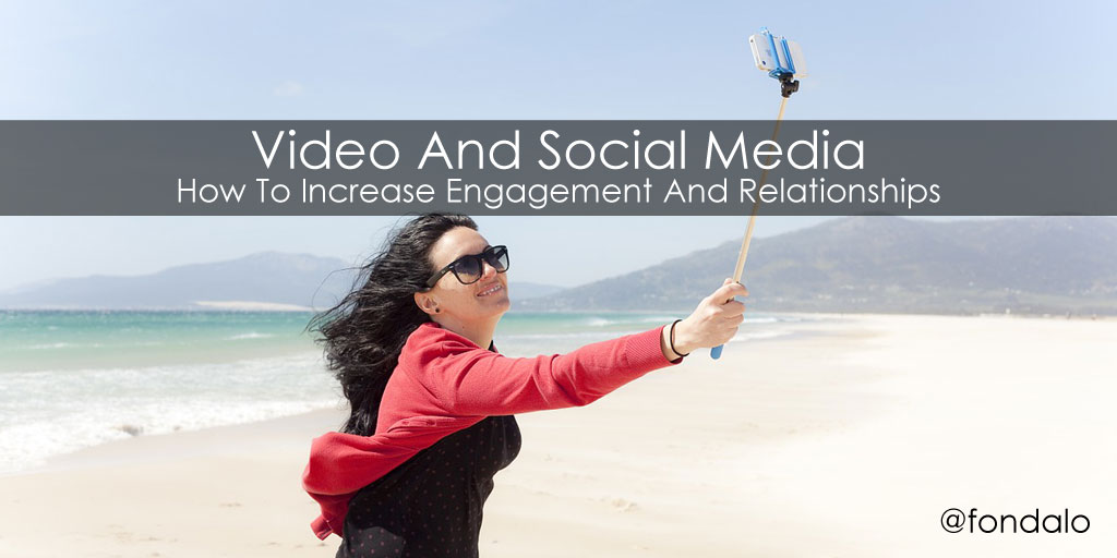 How To Increase Engagement And Relationships – Video And Social Media