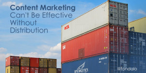Content marketing can't be effective without distribution channels.
