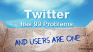 Twitter Has 99 Problems and Users Are One